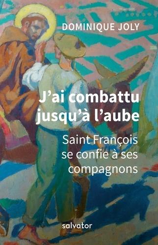 J'ai combattu jusqu'à l'aube. Saint François se confie à ses compagnons Couverture du livre